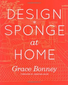 DESIGN SPONGE AT HOME by Grace Bonney (Design*Sponge creator): Amazon.com - This book features: Home tours of 70 real-life interiors featuring artists & designers; 50 DIY projects to personalize your space; Step-by-step tutorials; 50 Before & After makeovers; Tips on modern flower arranging; 700 color photos & illustrations