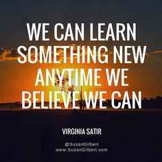 """""""We can learn something new anytime we believe we can."""" ~ Virginia Satir"""