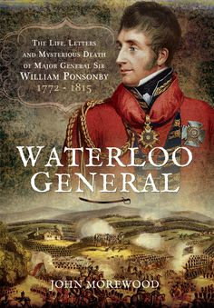 At the Battle of Waterloo Sir William Ponsonby, a man who the Duke of Wellington stated had 'rendered very brilliant and important services and was…