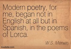 Modern poetry, for me, began not in English at all but in Spanish, in the poems of Lorca. W.S. Merwin