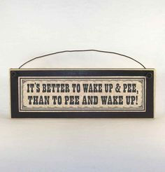 It's better to wake up & pee, than to pee and wake up! Funny signs about aging and getting older. This distressed wood plaque made in America makes a great gag gift for a birthday or retirement party!