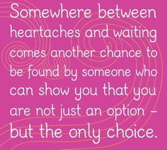 Somewhere between heartaches and waiting somes another chance to be found by someone who can show you that you are not just an option - but the only choice.