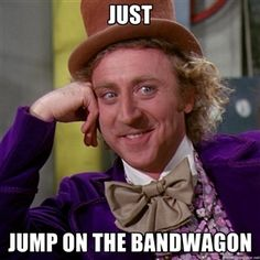 Just  Jump on the bandwagon | willywonka