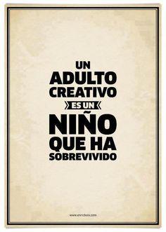 Un adulto creativo es un nino que ha sobrevivido.