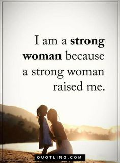 Woman Quotes I am a strong woman because a strong woman raised me.