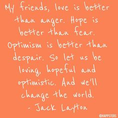 """My friends love is better than anger. Hope is better than fear. Optimism is better than despair. So let us be loving hopeful and optimistic. And well change the world.""  via @angela4design by @happsters"