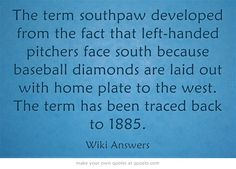 The term southpaw developed from the fact that left-handed pitchers face south because baseball diamonds are laid out with home plate to the west. The term has been traced back to 1885.