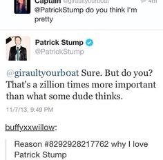 Patrick Stump. I love him more than possibly anything in this whole world. Well and Brendon Urie to