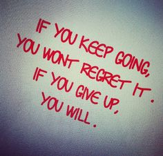 Words about shaking: If you keep going you won't regret it. If you give up you will. #motivation