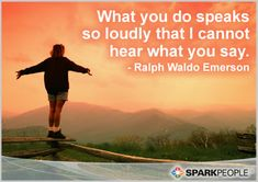 What you do speaks so loudly that I cannot hear what you say.