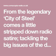 From the legendary 'City of Steel' comes a little stripped down radio satire; tackling the big issues of the day with wit, wisdom and an old radio 'Sound Effects' LP from 1982 that we found at a car boot.