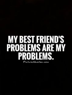 My best friend's problems are my problems. Picture Quotes.