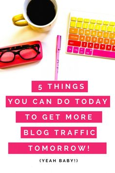 Check out these 5 Things you can do TODAY to start getting more blog traffic TOMORROW!