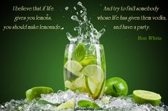 I believe that if life gives you lemons, you should make lemonade... And try to find somebody whose life has given them vodka, and have a party. | quotesofday.com