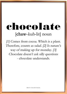 A funny Chcolate Definition as a poster. Can be bought from Men's Lounges webshop, which is linked in the profile. Go visit it to check out our other cool posters and more! #Chocolate #Poster #Decor #Interior design #Frame #Men #Gift Chocolate Humor, Chocolate Quotes, Bible Verses Quotes, Words Quotes, Sayings, Definition Quotes, Silly Questions, Funny Qoutes, Deco