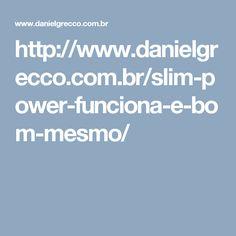 http://www.danielgrecco.com.br/slim-power-funciona-e-bom-mesmo/