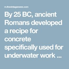 By 25 BC, ancient Romans developed a recipe for concrete specifically used for underwater work which is essentially the same formula used today.