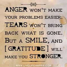 Anger won't make your problems easier. Tears won't bring back what is gone. But a smile, and gratitude will make you stronger.