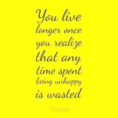 You live longer once you realize that any time spent being unhappy is wasted.