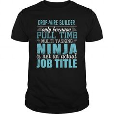 DROP WIRE BUILDER Only Because Full Time Multi Tasking Ninja Is Not An Actual Job Title T-Shirts, Hoodies, Sweatshirts, Tee Shirts (19.95$ ==► Shopping Now!)