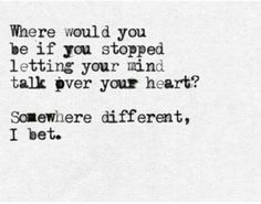 Where would you be if you stopped letting your mind talk over your heart? Somewhere different, I bet.