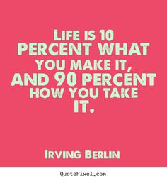 Irving Berlin picture quotes - Life is 10 percent what you make it, and 90 percent.. - Life quotes