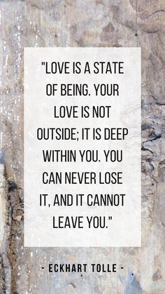 """""""Love is a state of being. Your love is not outside; it is deep within you. You can never lose it, and it cannot leave you."""" - Eckhart Tolle #eckharttolle#mindfulness#meditation#quote#eckharttolequotes#quotes#being#love#awareness#consciousness"""