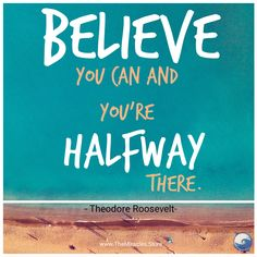 #believe you can and you're halfway there. ~ Theodore Roosevelt #inspirationalquotes #believeinmiracles #motivationalquotes #quoteoftheday