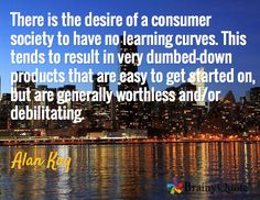 There is the desire of a consumer society to have no learning curves. This tends to result in very dumbed-down products that are easy to get started on, but are generally worthless and/or debilitating. / Alan Kay