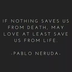 "[Quotes] ""If nothing saves us from death, may love at least save us from life"" Pablo Neruda Pablo Neruda, The Words, Cool Words, Poetry Quotes, Words Quotes, Sayings, Great Quotes, Quotes To Live By, Inspirational Quotes"