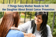 According to the American Institute for Cancer Research, at least 33 percent of breast cancer is preventable.  It is crucial to learn the things that can put women at higher risk for breast cancer.  Here are the 7 things every mother needs to tell her daughter about breast cancer prevention: