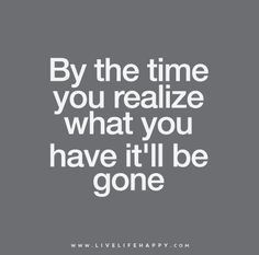 By the time you realize what you have it'll be gone.