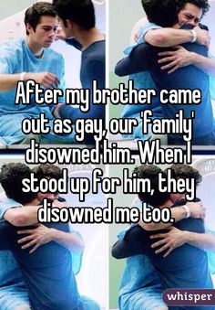 After my brother came out as gay, our 'family' disowned him. When I stood up for him, they disowned me too.
