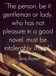 "Jane Austen Quotes ""The person, be it gentleman or lady, who has not pleasure in a good novel, must be intolerably stupid."""