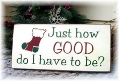 Just how good do I have to be Christmas sign