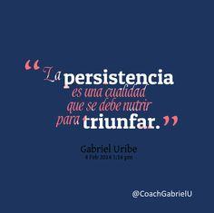 """""""La persistencia es una cualidad que se debe de nutrir para triunfar"""" Gabriel Uribe"""