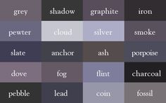 grey, shadow, graphite, iron, pewter, cloud, silver, smoke, slate, anchor, ash, porpoise, dove, fog, flint, charcoal, pebble, lead, coin, fossil