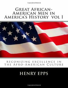 Great African-American Men in America's History  vol I: reconizing excellence in  the Afro-American Culture by Mr Henry Harrison Epps Jr,http://www.amazon.com/dp/1477626301/ref=cm_sw_r_pi_dp_i0OKsb03KA1Z1KCE