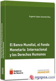 El Banco Mundial, el Fondo Monetario Internacional y los derechos humanos / Eugenia López-Jacoiste Díaz, 2013.