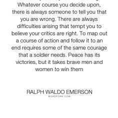 """Ralph Waldo Emerson - """"Whatever you do, you need courage. Whatever course you decide upon, there is always..."""". inspirational, courage"""