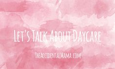 Let's Talk About Daycare | The Accidental Mama #daycare #SAHM #workingmom #momlife #baby #kids #childcare