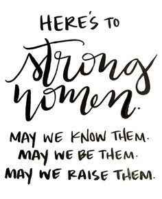 Here's to strong women.