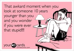 That awkard moment when you look at someone 10 years younger than you and you wonder if you were ever that stupid!!!!