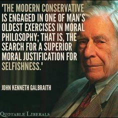 """The modern conservative is engaged in one of man's oldest exercises in moral philosophy; that is, the search for a superior moral justification for selfishness."" ~John Kenneth Galbraith, economist (1908-2006)"