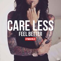 gymaaholic: Care less my friend, you will feel better. Trust me ! http://www.gymaholic.co