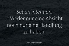 Set an intention. Das bedeutet: Eine Handlung mit einer Absicht zu füllen. Also weder nur eine Absicht noch nur eine Handlung zu haben.