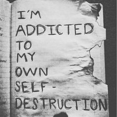 I'm addicted to my own self destruction....
