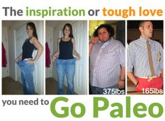 The Inspiration (or Tough Love) You Need to Go Paleo. From a teenager who was so sick she has to eat through a feeding tube, to a man who lost 200 pounds in a single year; these are the stories I find inspiring. I've spoken to people who were chronically sick, and others who were overweight their entire lives. Each story is different, but the common theme is how determined these individuals are to make health a first priority. #paleo