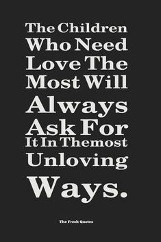 The Children Who Need Love The Most Will Always Ask For It In Themost Unloving Ways. » Russel Barkley