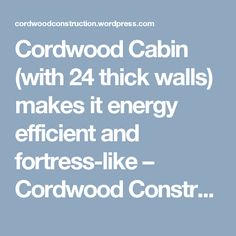Cordwood Cabin (with 24 thick walls) makes it energy efficient and fortress-like – Cordwood Construction